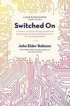 Switched On - a memoir of brain change, emotional awakening, and the emerging science of neurostimulation ebook by John Elder Robison