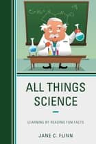 All Things Science - Learning by Reading Fun Facts ebook by Jane C. Flinn