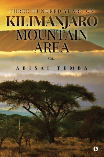Three Hundred Years On Kilimanjaro Mountain Area Vol 1 ebook by Abisai Temba