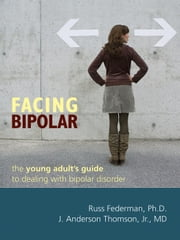 Facing Bipolar - The Young Adult's Guide to Dealing with Bipolar Disorder ebook by Russ Federman, PhD,J. Anderson Thomson, MD