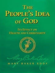 The People's Idea of God — Its Effect on Health and Christianity (Authorized Edition) ebook by Mary Baker Eddy