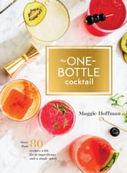 The One-Bottle Cocktail - More than 80 Recipes with Fresh Ingredients and a Single Spirit ebook by Maggie Hoffman