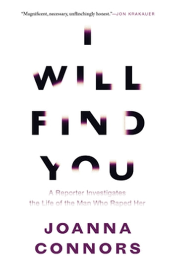I Will Find You - A Reporter Investigates the Life of the Man Who Raped Her ebook by Joanna Connors