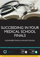 Succeeding in your Medical School Finals ebook by Alexander Young,William Dougal
