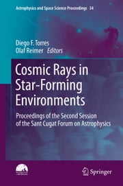Cosmic Rays in Star-Forming Environments - Proceedings of the Second Session of the Sant Cugat Forum on Astrophysics ebook by Diego F. Torres,Olaf Reimer
