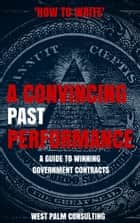 How to Write a Convincing Past Performance: A Guide to Winning Government Contracts ebook by West Palm Consulting LLC