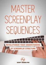 Master Screenplay Sequences: Revolutionize Your Understanding Of Screenplay Structure ebook by Al Bloom