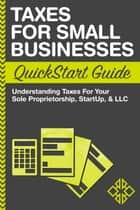 Taxes for Small Businesses QuickStart Guide - Understanding Taxes for Your Sole Proprietorship, StartUp & LLC ebook by ClydeBank Business