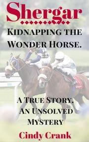 Shergar. Kidnapping the Wonder Horse - Unsolved Horse Mysteries ebook by Cindy Crank