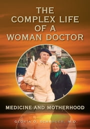 THE COMPLEX LIFE OF A WOMAN DOCTOR - Medicine and Motherhood ebook by Gloria O. Schrager