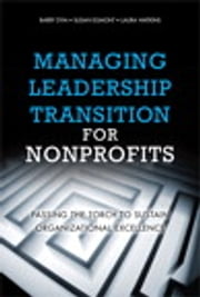 Managing Leadership Transition for Nonprofits - Passing the Torch to Sustain Organizational Excellence ebook by Barry Dym,Susan Egmont,Laura Watkins