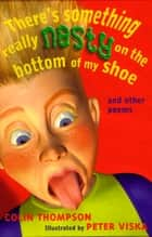 There's Something Really Nasty on the Bottom of my Shoe - And other poems ebook by Colin Thompson, Peter Viska