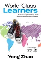 World Class Learners - Educating Creative and Entrepreneurial Students ebook by Yong Zhao