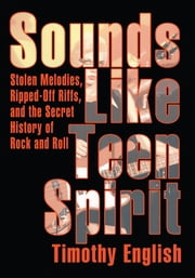 Sounds Like Teen Spirit - Stolen Melodies, Ripped-Off Riffs, and the Secret History of Rock and Roll ebook by Timothy English