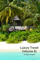 Luxury Travel (Volume 6) ebook by Word Chapter