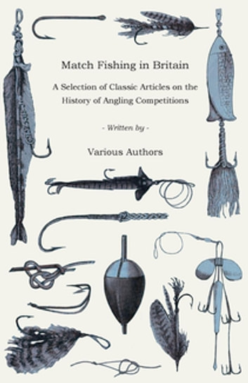 Match Fishing in Britain - A Selection of Classic Articles on the History of Angling Competitions (Angling Series) ebook by Various Authors