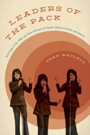 Leaders of the Pack - Girl Groups of the 1960s and Their Influence on Popular Culture in Britain and America ebook by Sean MacLeod