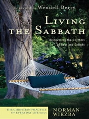Living the Sabbath (The Christian Practice of Everyday Life) - Discovering the Rhythms of Rest and Delight ebook by Norman Wirzba,Wendell Berry