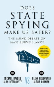 Does State Spying Make Us Safer? - The Munk Debate on Mass Surveillance ebook by Michael Hayden,Alan Dershowitz,Glenn Greenwald,Alexis Ohanian,Edward Snowden
