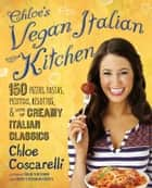 Chloe's Vegan Italian Kitchen - 150 Pizzas, Pastas, Pestos, Risottos, & Lots of Creamy Italian Classics ebook by Chloe Coscarelli