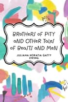 Brothers of Pity and Other Tales of Beasts and Men ebook by Juliana Horatia Gatty Ewing