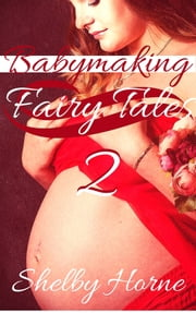 Babymaking Fairy Tales 2 ebook by Shelby Horne