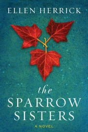 The Sparrow Sisters - A Novel ebook by Ellen Herrick