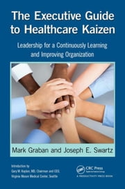 The Executive Guide to Healthcare Kaizen: Leadership for a Continuously Learning and Improving Organization ebook by Graban, Mark