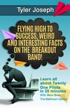 Twenty One Pilots - Flying High to Success Weird and Interesting Facts on the Breakout Band! And Our Star: TYLER JOSEPH ebook by BERN BOLO