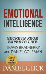 Emotional Intelligence: Secrets From Experts Like Travis Bradberry and Daniel Goleman ebook by Daniel Glick