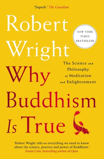 Why Buddhism is True - The Science and Philosophy of Meditation and Enlightenment ebook by Robert Wright