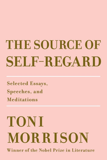 The Source of Self-Regard - Selected Essays, Speeches, and Meditations ebook by Toni Morrison