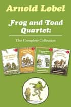 Frog and Toad Quartet: The Complete Collection - I Can Read Level 2: Frog and Toad are Friends, Frog and Toad Together, Frog and Toad All Year, Days with Frog and Toad ebook by Arnold Lobel, Arnold Lobel