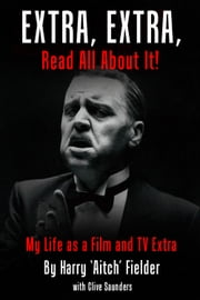 Extra, Extra, Read All About It! - My Life as a Film and TV Extra ebook by Harry 'Aitch' Fielder