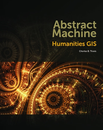 Abstract Machine - Humanities GIS ebook by Charles B. Travis