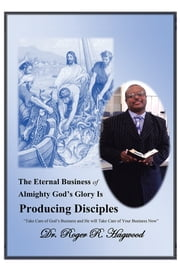 "The Eternal Business of Almighty God's Glory Is Producing Disciples - ""Take Care of God's Business and He will Take Care of Your Business Now"" ebook by Dr. Roger R. Hagwood"
