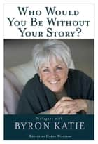Who Would You Be Without Your Story? eBook by Byron Katie