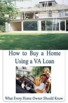 How to Buy a Home Using a VA Loan: What Every Home Buyer Should Know ebook by Stacey Chillemi