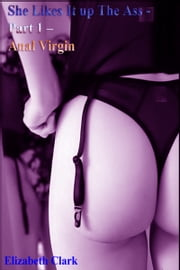 She Likes It up The Ass: Part 1 – Anal Virgin ebook by Elizabeth Clark