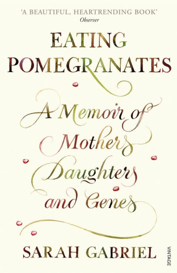 Eating Pomegranates - A Memoir of Mothers, Daughters and Genes ebook by Sarah Gabriel
