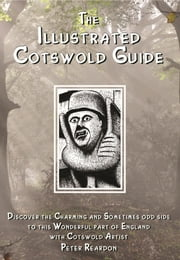 The Illustrated Cotswold Guide: (Discover the Charming and Sometimes Odd Side to This Wonderful Part of England with Cotswold Artist Peter Reardon) ebook by Peter Reardon,Nicholas Reardon,Peter Reardon