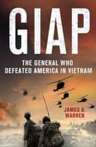 Giap: The General Who Defeated America in Vietnam ebook by James A. Warren