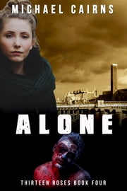 Thirteen Roses, Book Four: Alone - An Apocalyptic Zombie Saga ebook by Michael Cairns