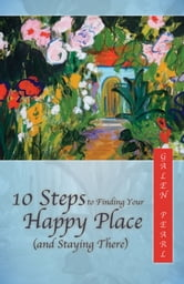 10 Steps to Finding Your Happy Place (and Staying There) ebook by Galen Pearl