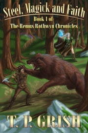 Steel, Magick and Faith: Book 1 of The Remus Rothwyn Chronicles ebook by T.P. Grish