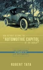 "How Detroit Became the ""Automotive Capitol of the World"" ebook by Robert Tata"