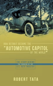 "How Detroit Became the ""Automotive Capitol of the World"" - The story behind the founding of the U.S. auto industry ebook by Robert Tata"