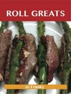 Roll Greats: Delicious Roll Recipes, The Top 100 Roll Recipes ebook by Jo Franks