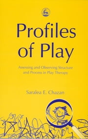 Profiles of Play - Assessing and Observing Structure and Process in Play Therapy ebook by Saralea Chazan