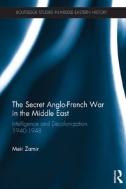 The Secret Anglo-French War in the Middle East - Intelligence and Decolonization, 1940-1948 ebook by Meir Zamir